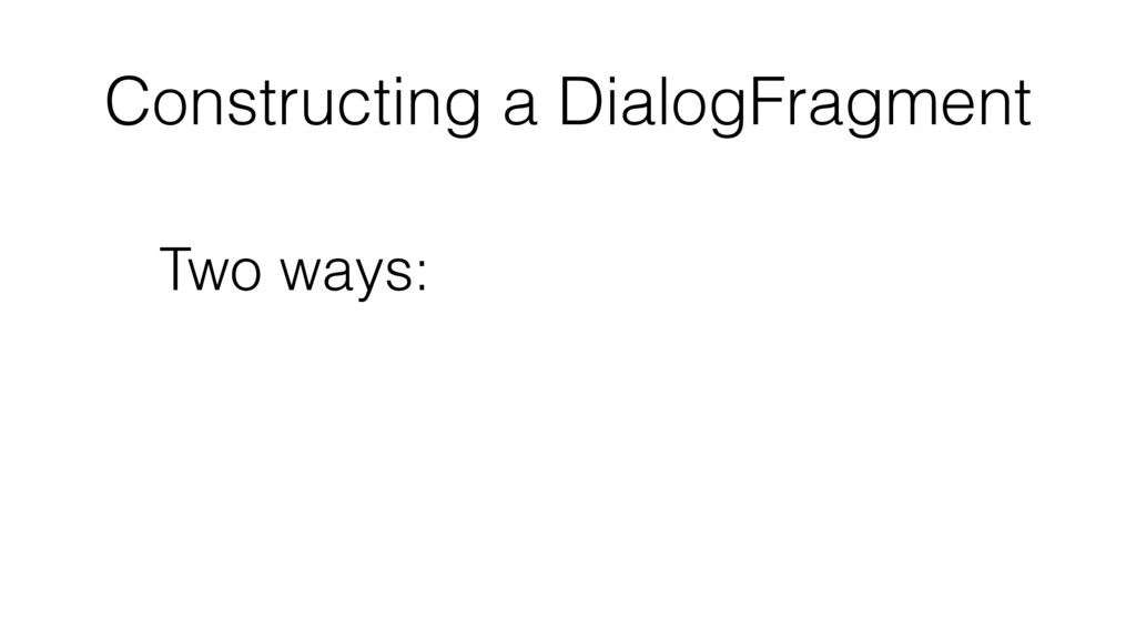 Constructing a DialogFragment Two ways: