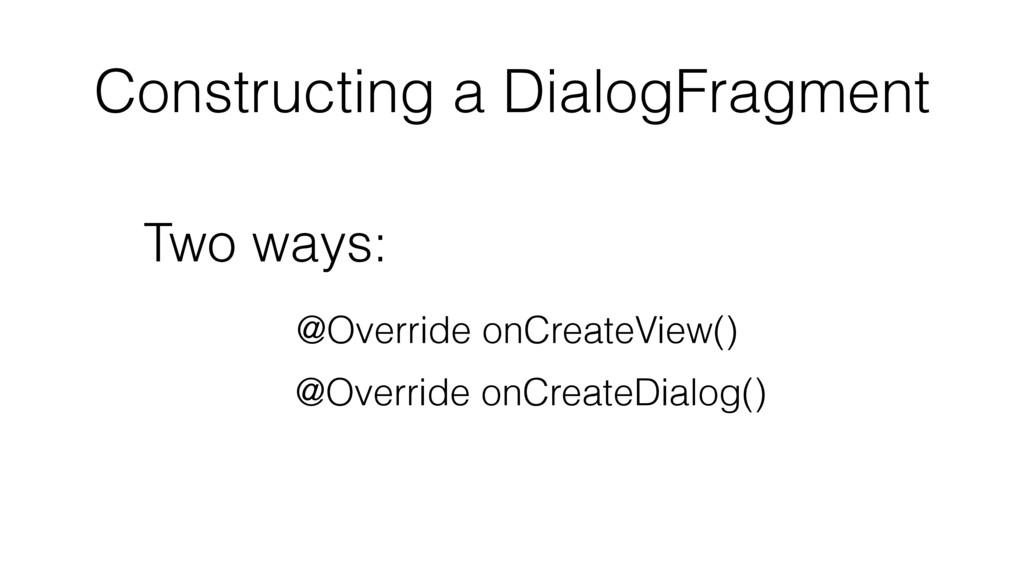 Constructing a DialogFragment Two ways: @Overri...