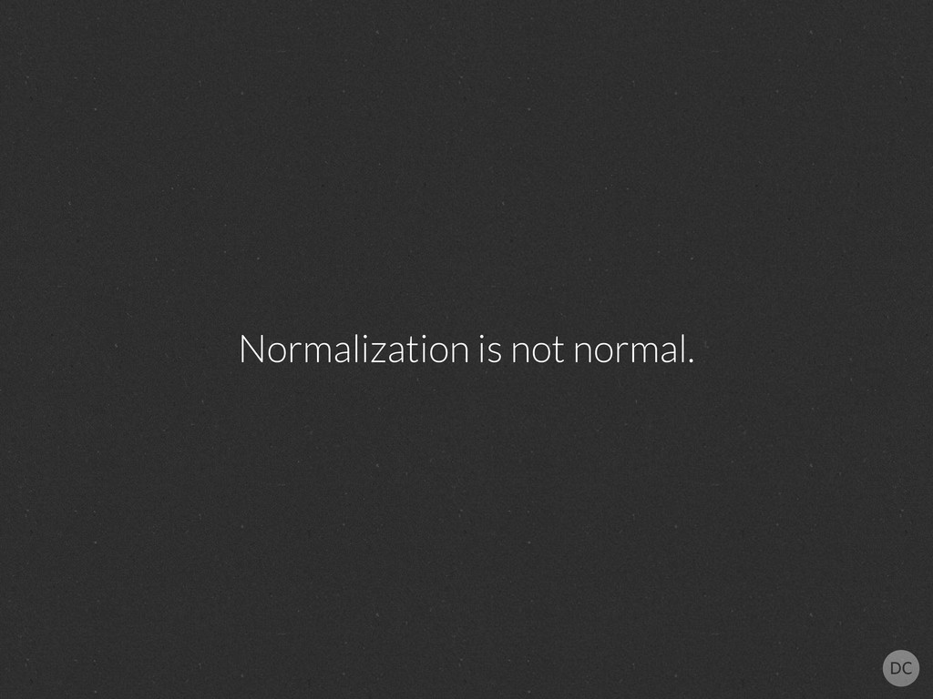 Normalization is not normal.