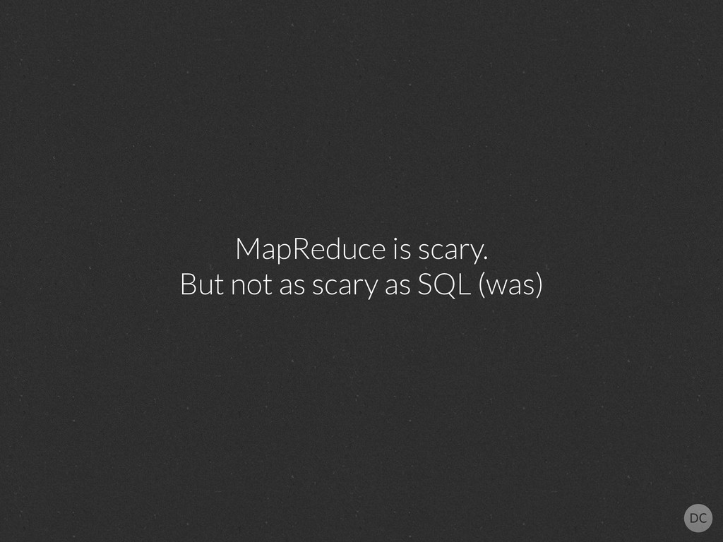 MapReduce is scary. But not as scary as SQL (wa...
