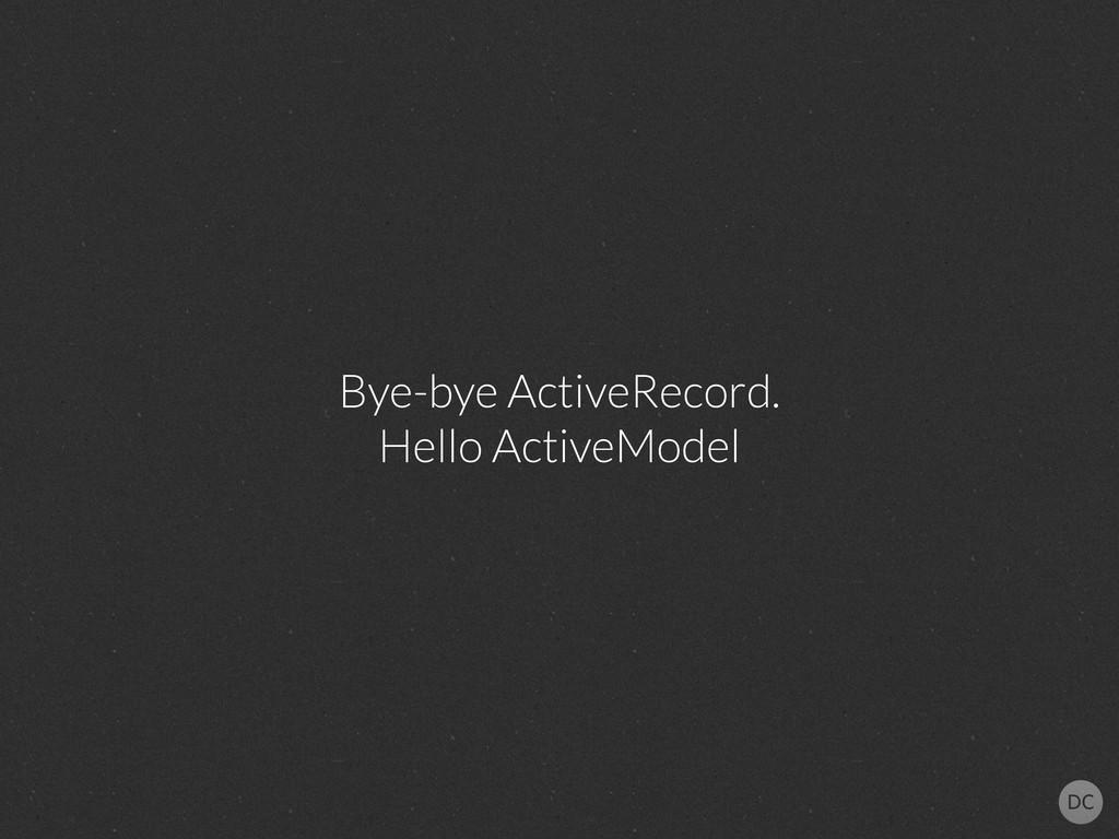 Bye-bye ActiveRecord. Hello ActiveModel