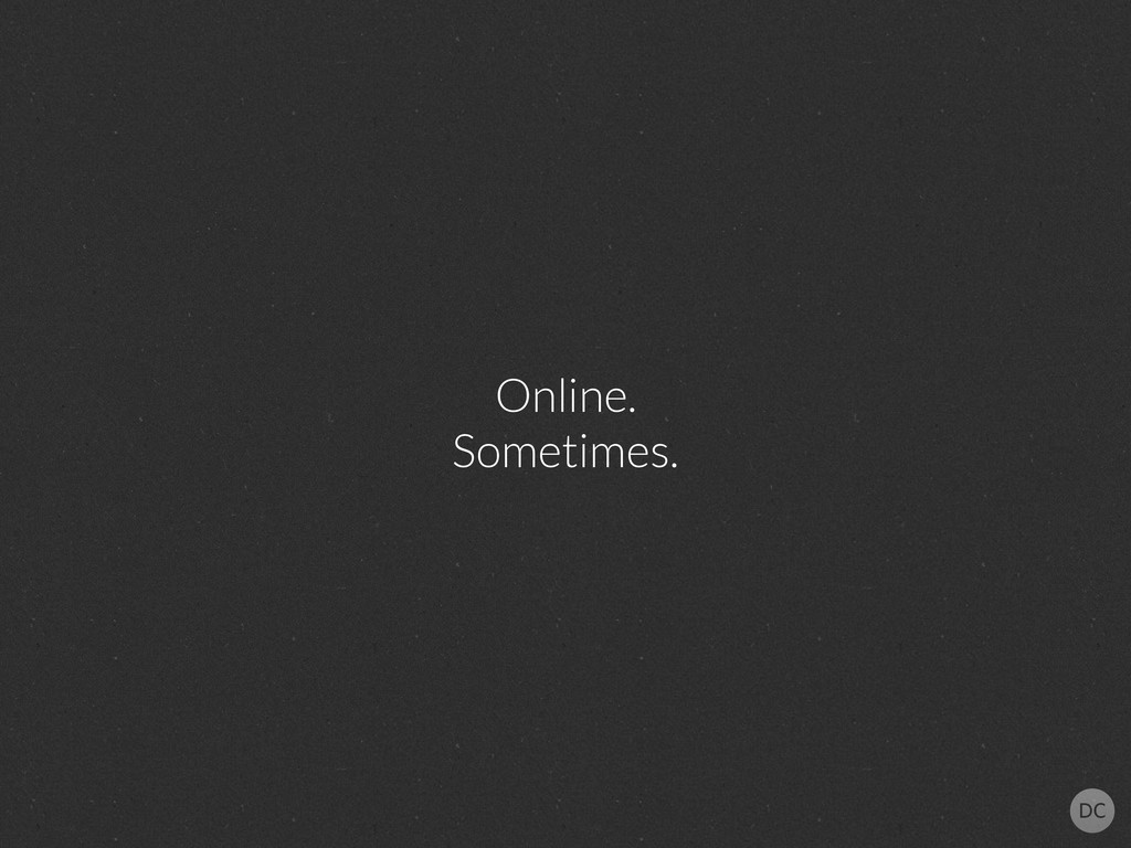 Online. Sometimes.