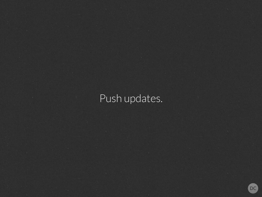 Push updates.