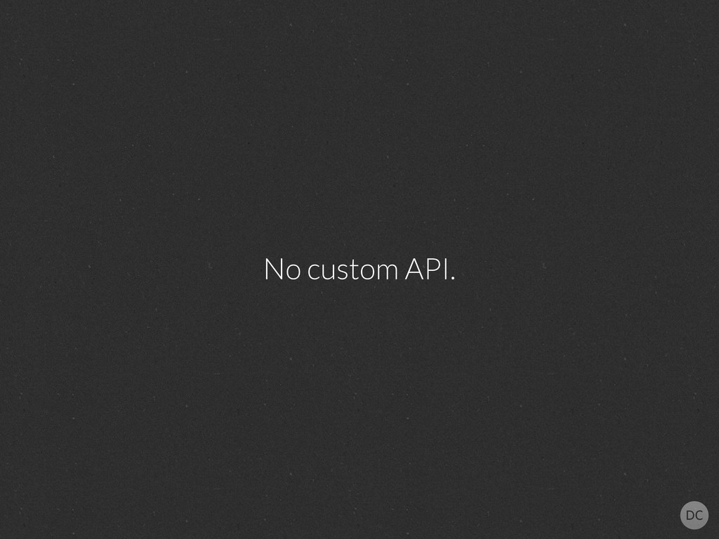 No custom API.