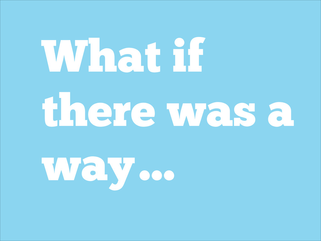 What if there was a way…