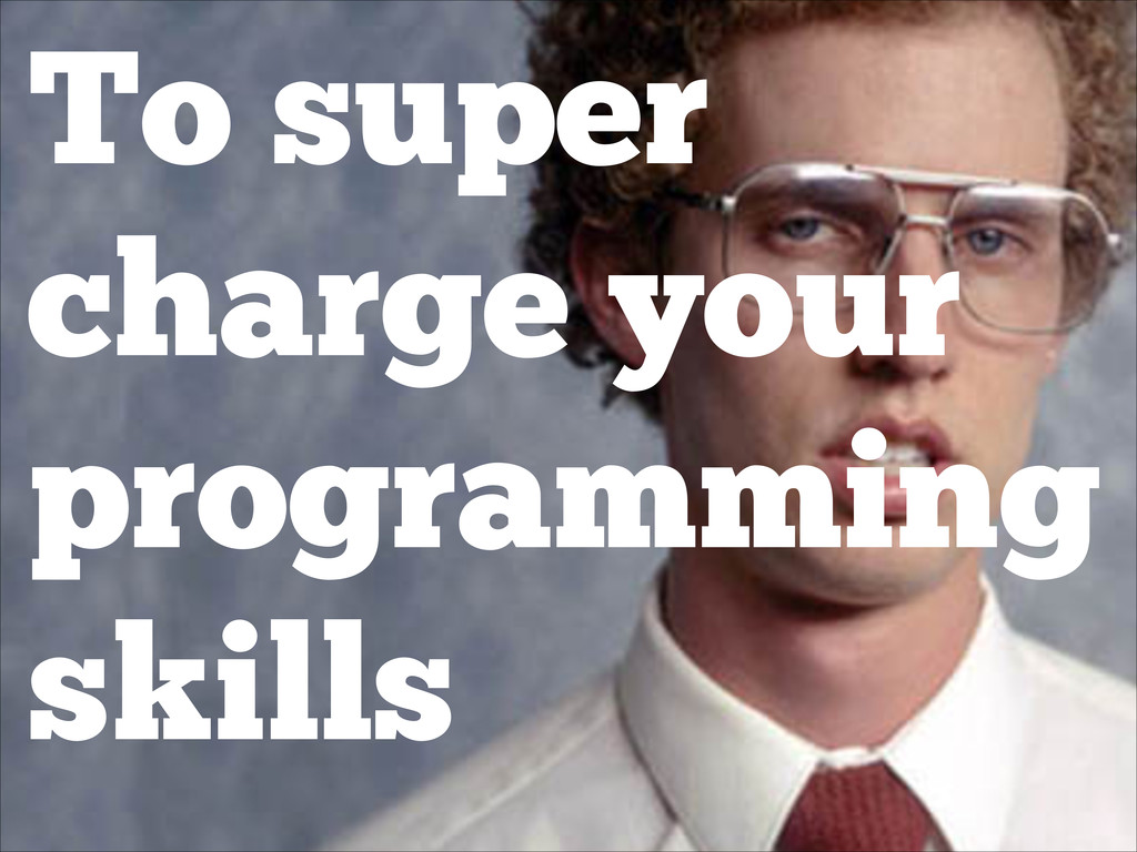 To super charge your programming skills