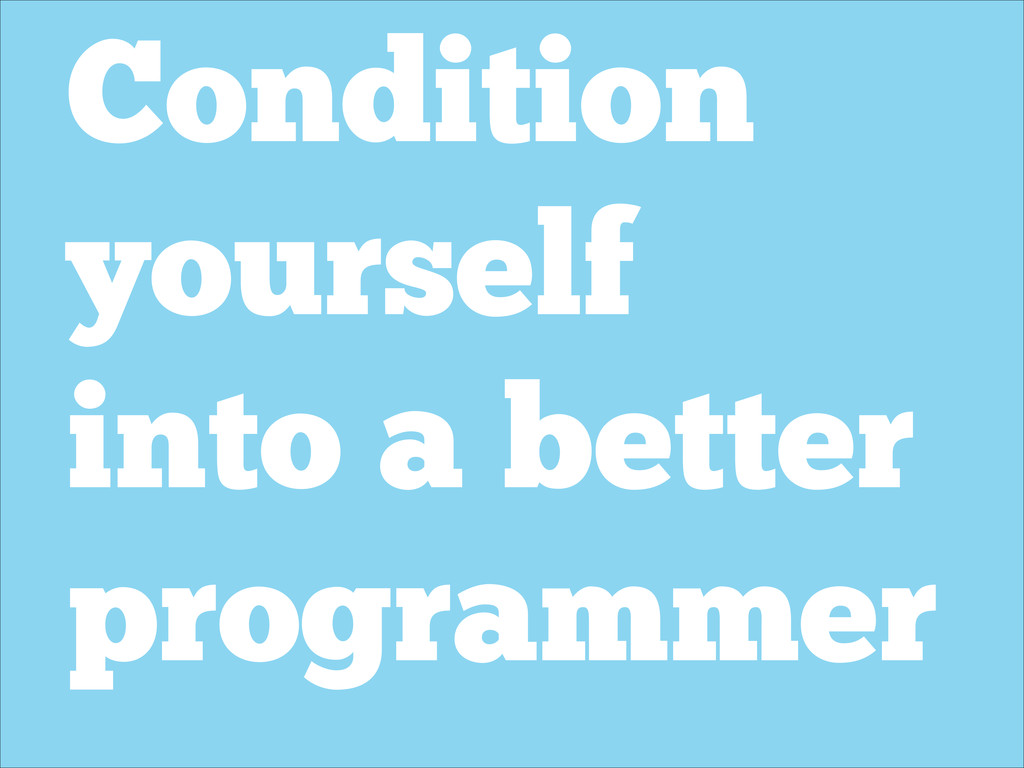 Condition yourself into a better programmer