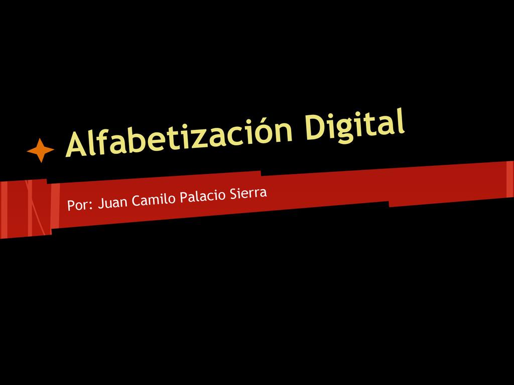 Alfabetización Digital Por: Juan Camilo Palacio...