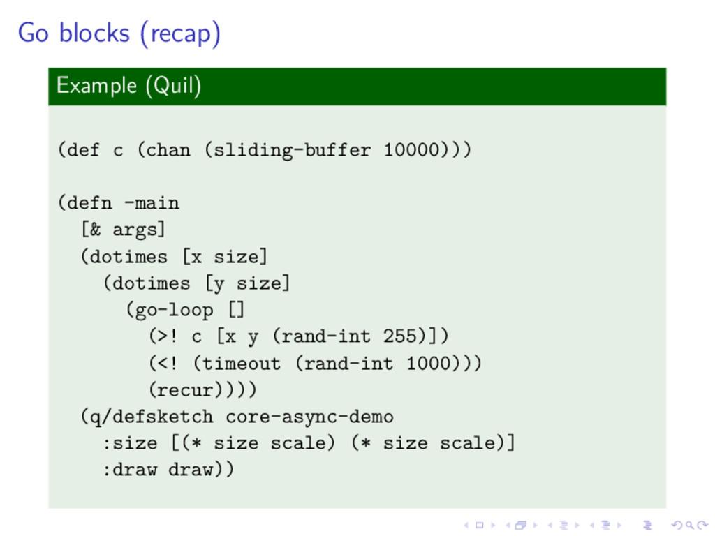 Go blocks (recap) Example (Quil) (def c (chan (...