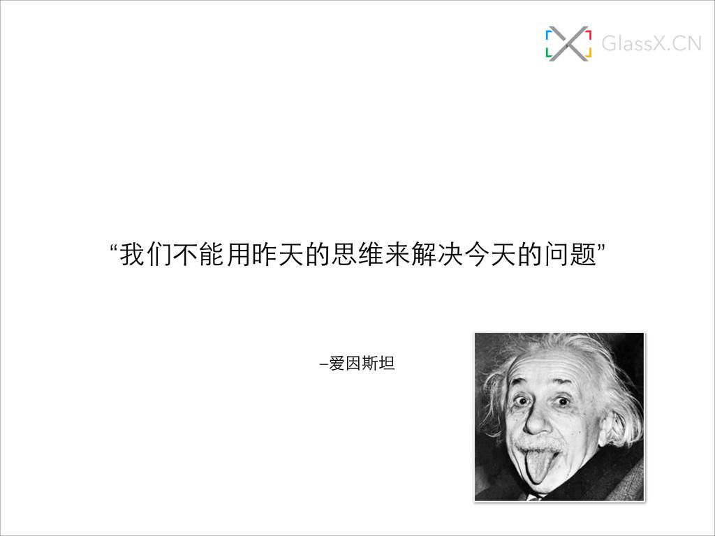 """–爱因斯坦 """"我们不能⽤用昨天的思维来解决今天的问题"""" GlassX.CN"""