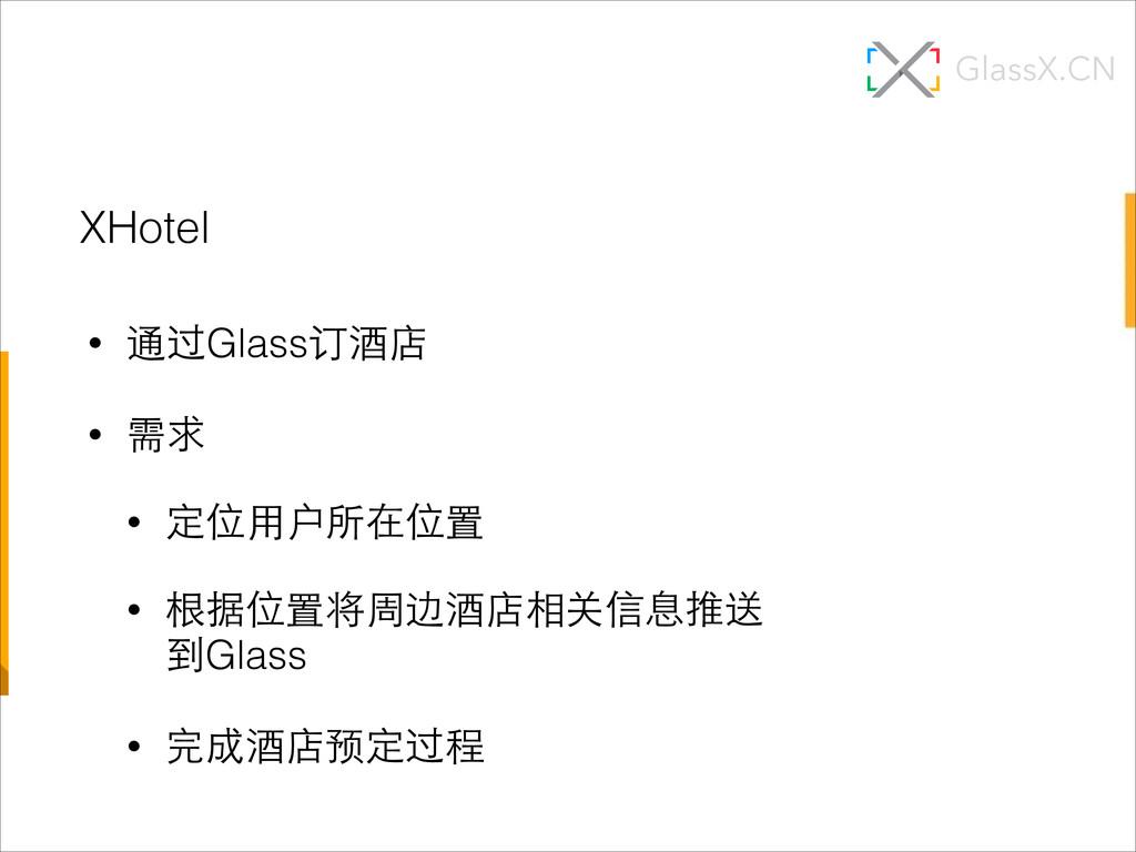• 通过Glass订酒店 • 需求 • 定位⽤用户所在位置 • 根据位置将周边酒店相关信息推送...