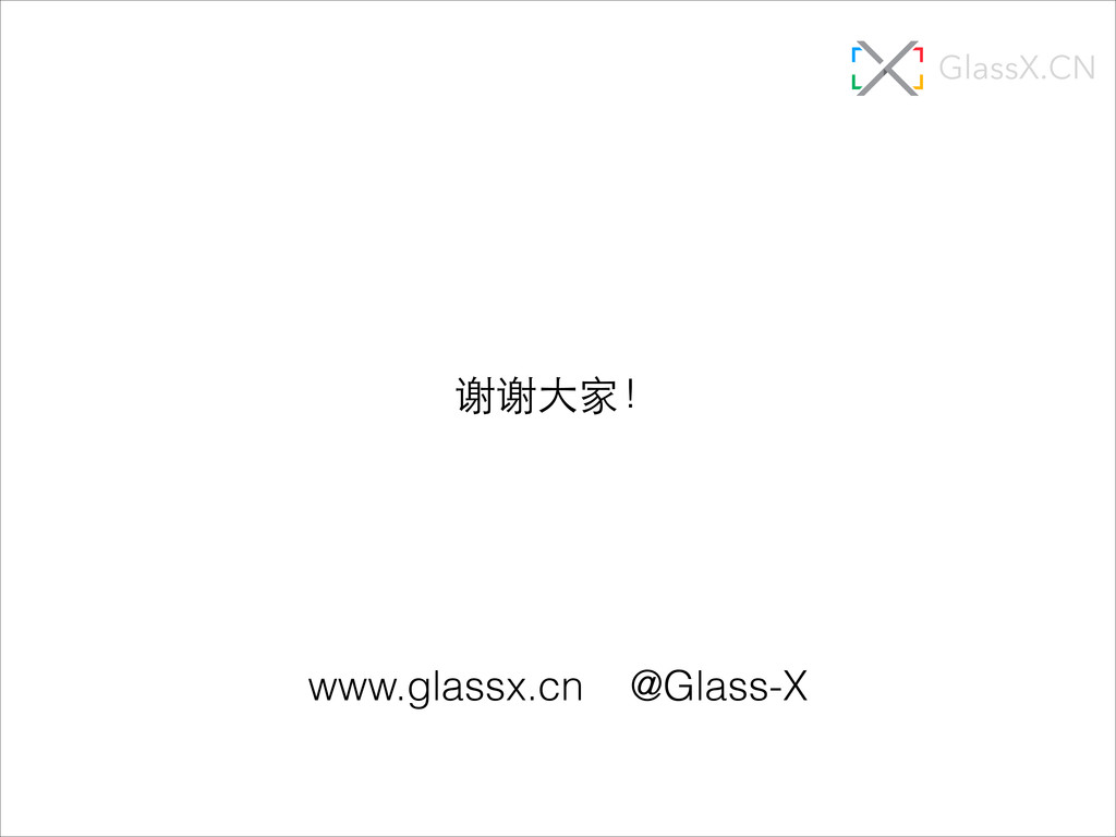 谢谢⼤大家! www.glassx.cn @Glass-X GlassX.CN