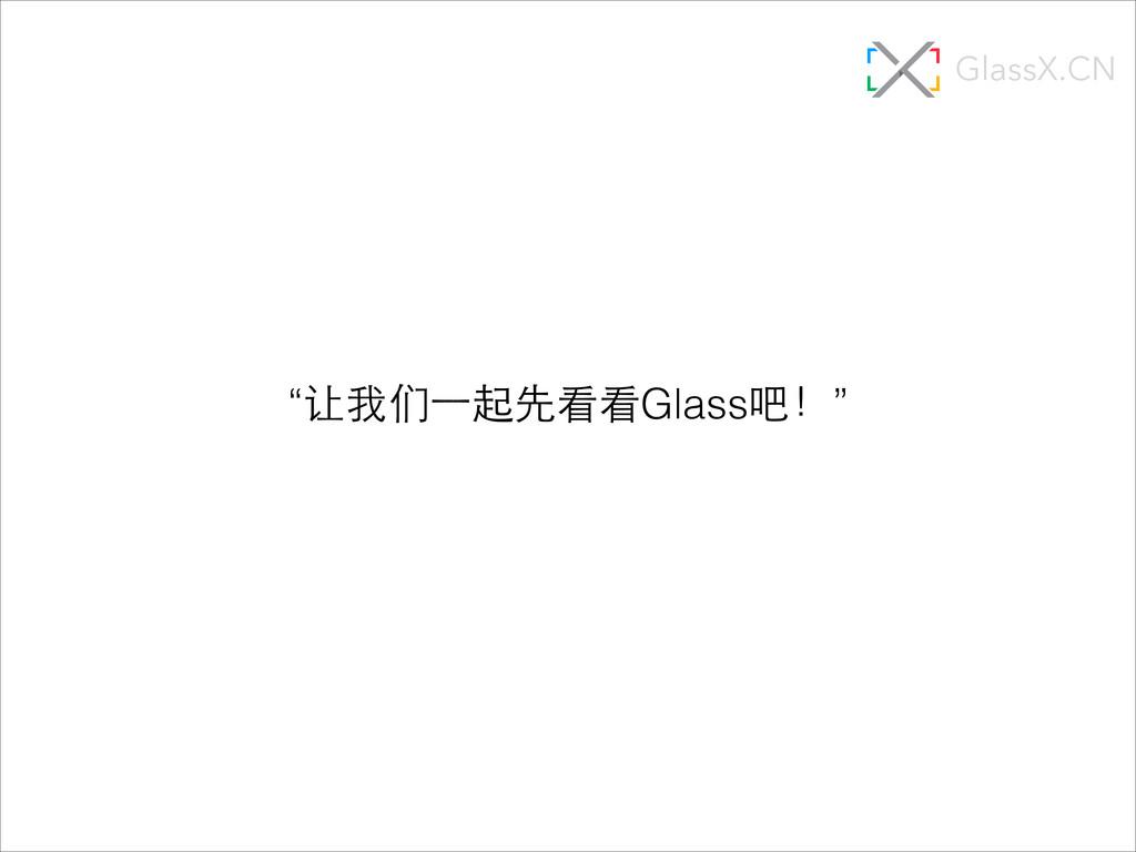 """""""让我们⼀一起先看看Glass吧!"""" GlassX.CN"""