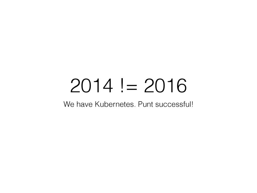 2014 != 2016 We have Kubernetes. Punt successfu...