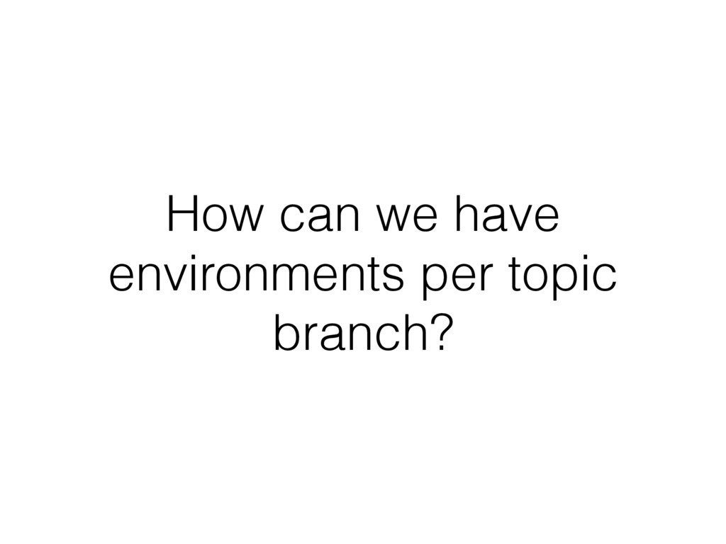 How can we have environments per topic branch?