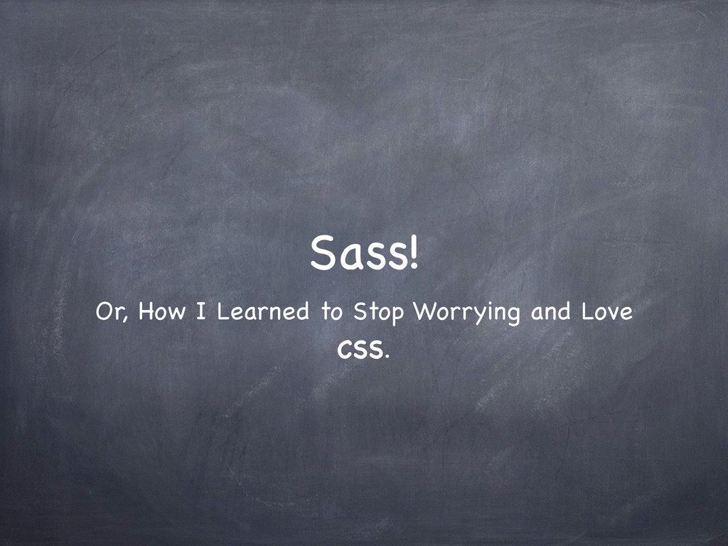 Sass! Or, How I Learned to Stop Worrying and Lo...