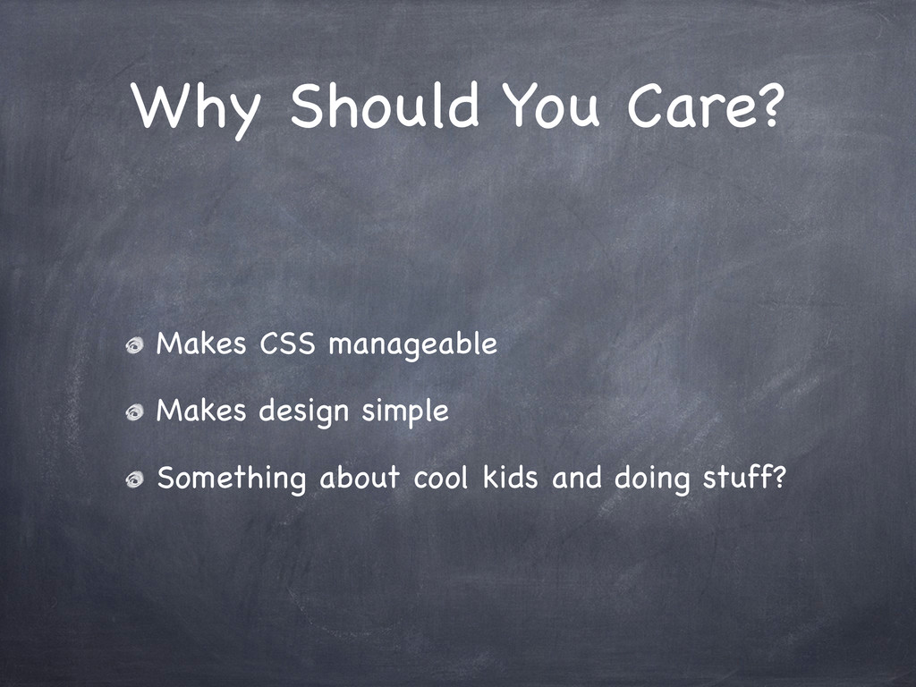 Why Should You Care? Makes CSS manageable Makes...