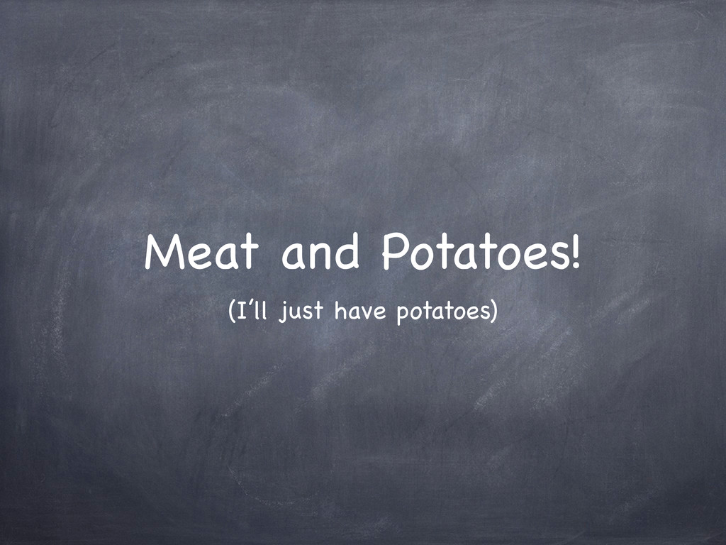Meat and Potatoes! (I'll just have potatoes)