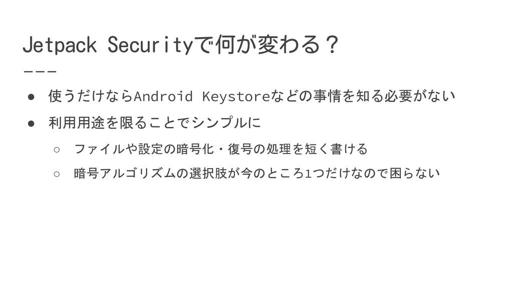 Jetpack Securityで何が変わる? ● 使うだけならAndroid Keystor...