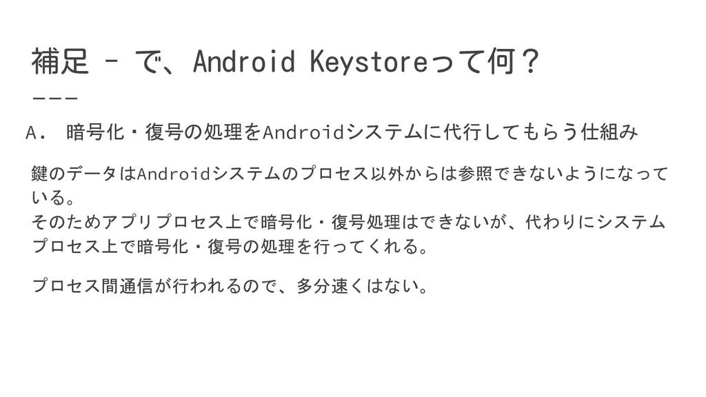 補足 - で、Android Keystoreって何? A. 暗号化・復号の処理をAndroi...