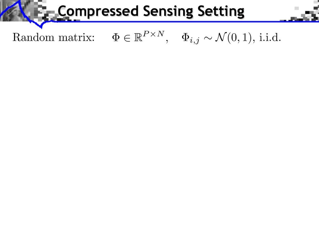 Random matrix: i,j ⇠ N(0, 1), i.i.d. 2 RP ⇥N , ...