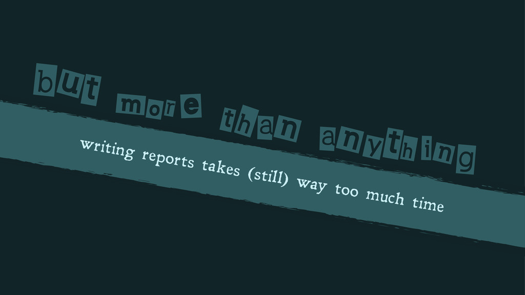 writing reports takes (still) way too much time...
