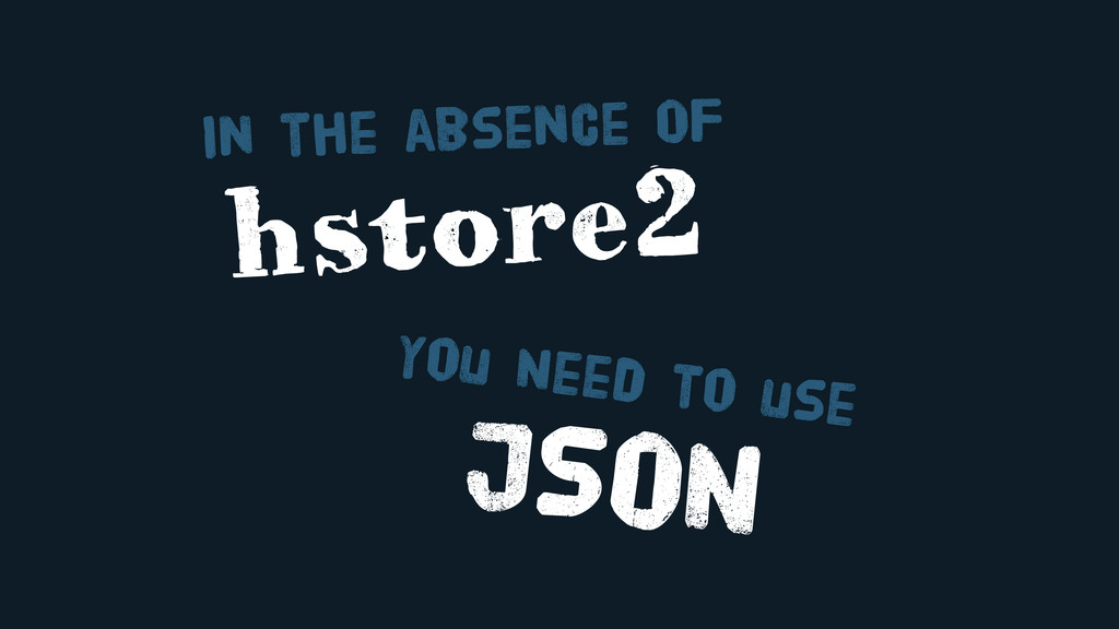 JSON You Need to use hstore2 In the absence OF