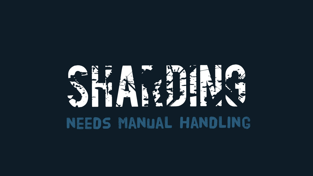 SHARDING needs Manual Handling