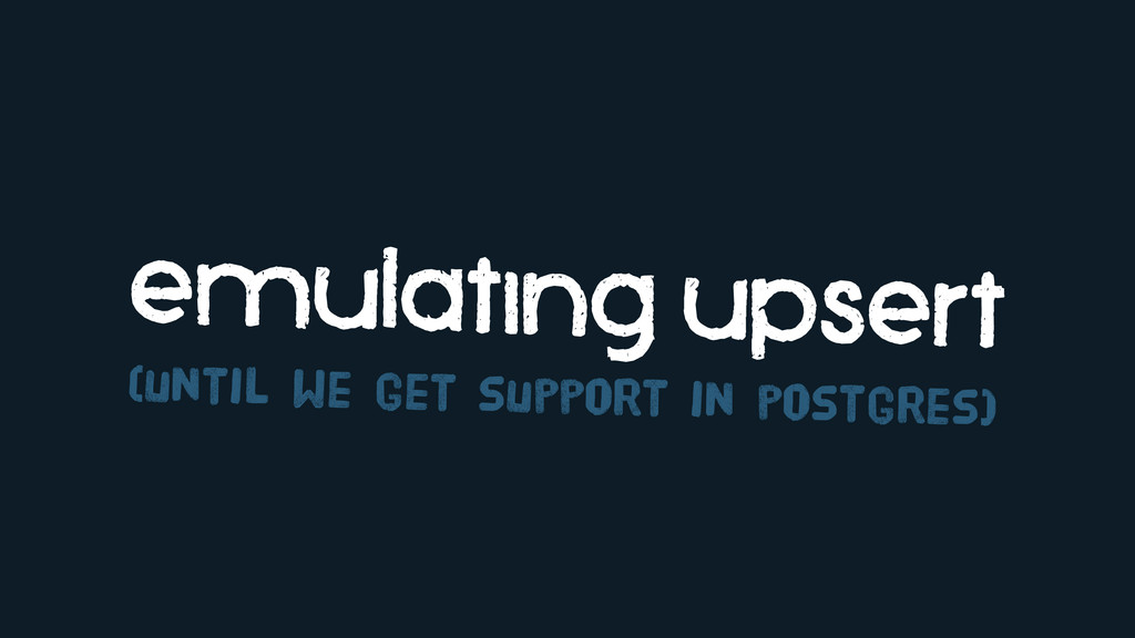 emulating upsert (until we get support in postg...