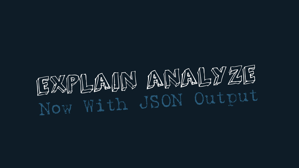 EXPLAIN ANALYZE Now With JSON Output