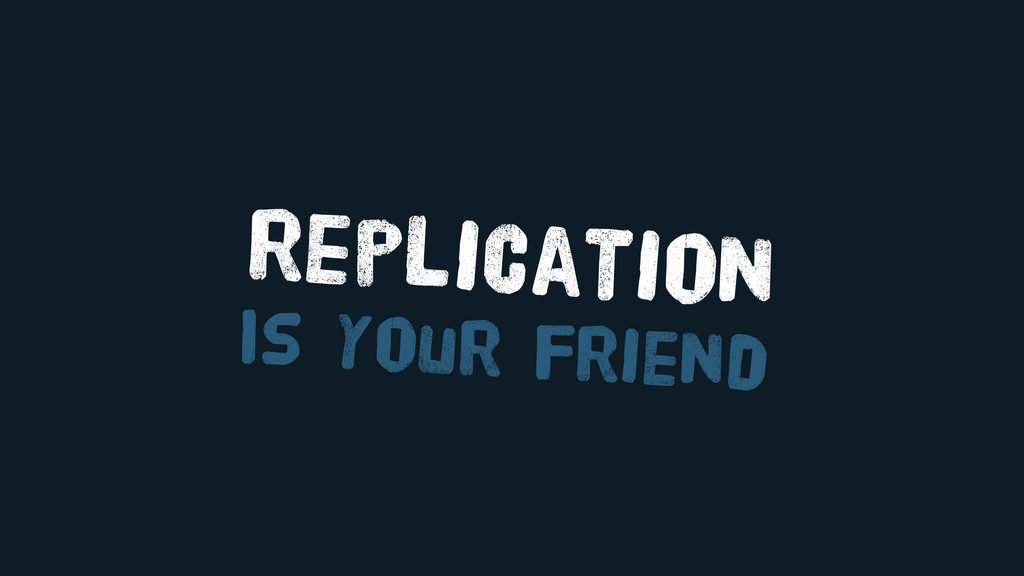 replication Is your friend