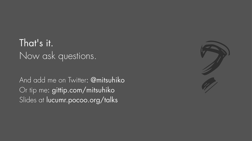 That's it. Now ask questions. And add me on Twi...