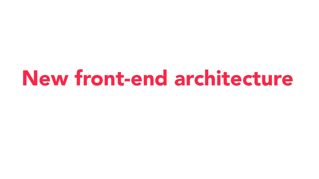 New front-end architecture