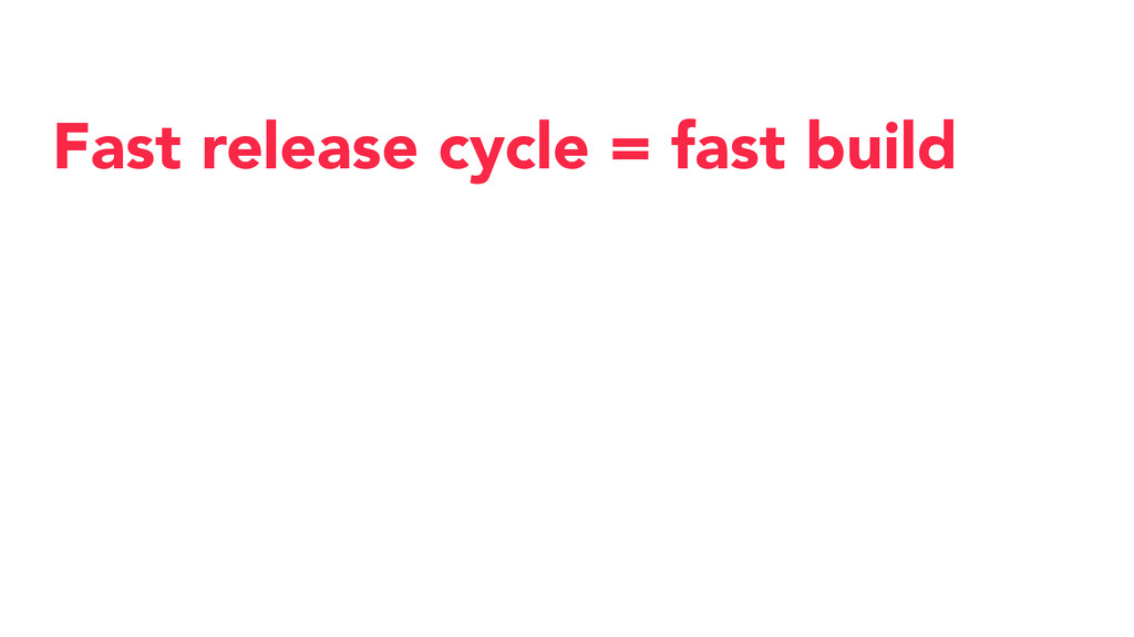 Fast release cycle = fast build
