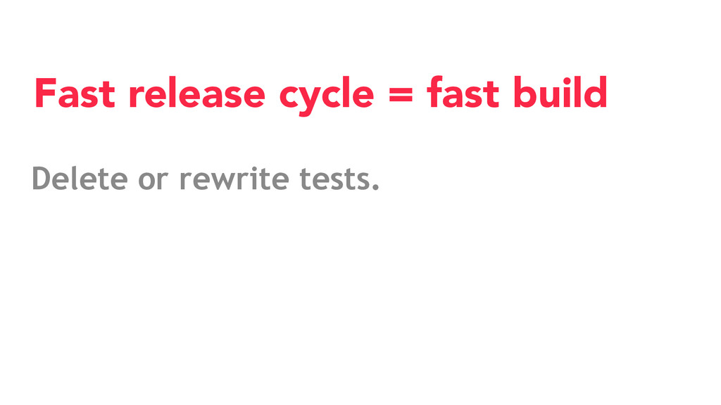 Delete or rewrite tests. Fast release cycle = f...