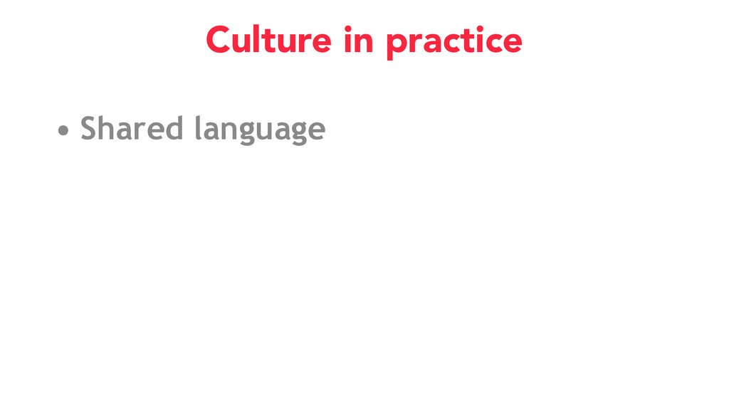 • Shared language Culture in practice