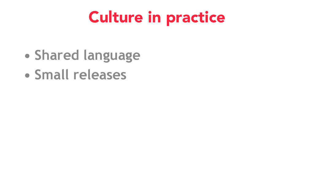 • Shared language • Small releases Culture in p...