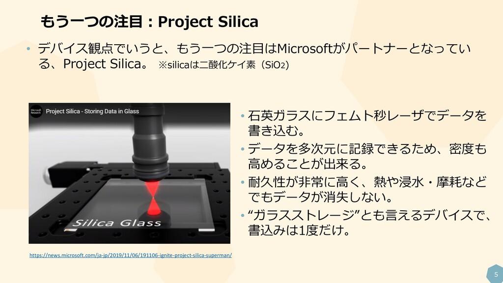 5 もう一つの注目:Project Silica • デバイス観点でいうと、もう一つの注目はM...