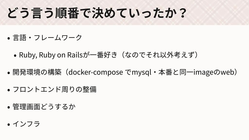 どう⾔う順番で決めていったか? • ⾔語・フレームワーク • Ruby, Ruby on Ra...