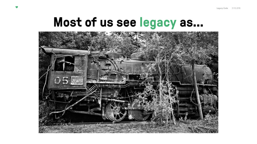 Legacy Code 21.10.2016 Most of us see legacy as…