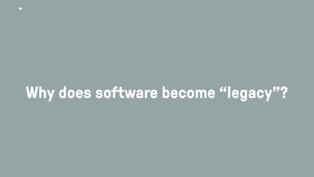 """Why does software become """"legacy""""?"""