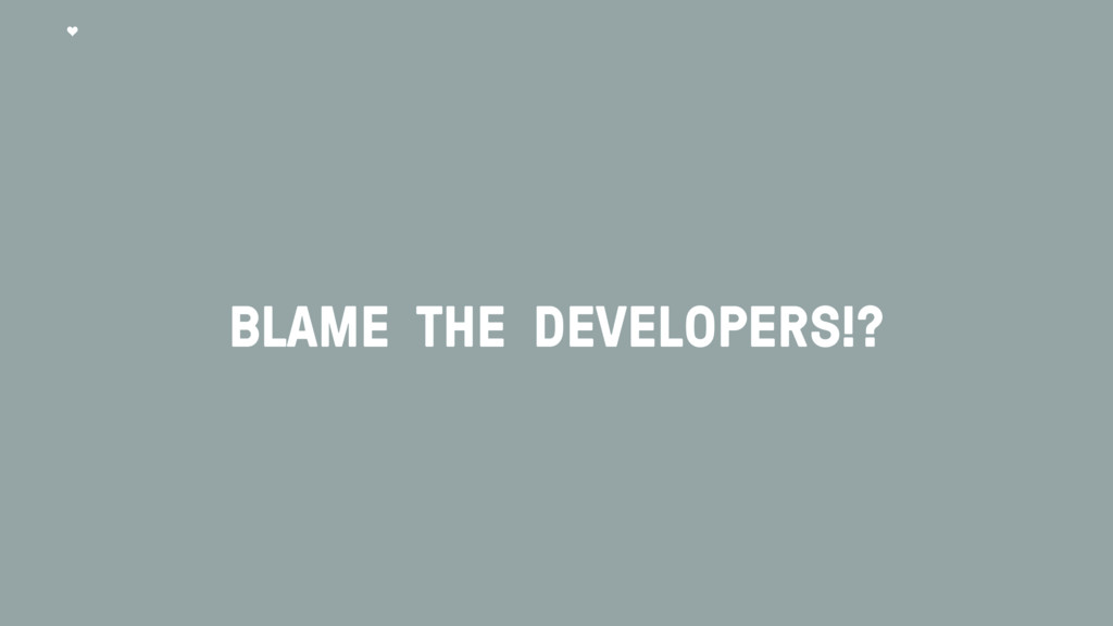 BLAME THE DEVELOPERS!?