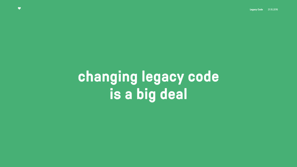 Legacy Code 21.10.2016 changing legacy code is ...