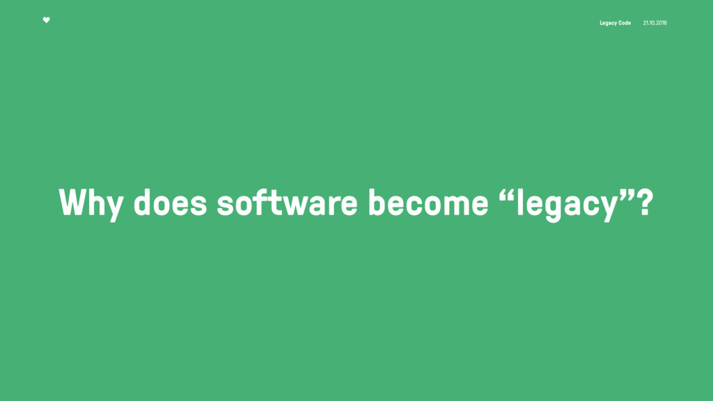 Legacy Code 21.10.2016 Why does software become...