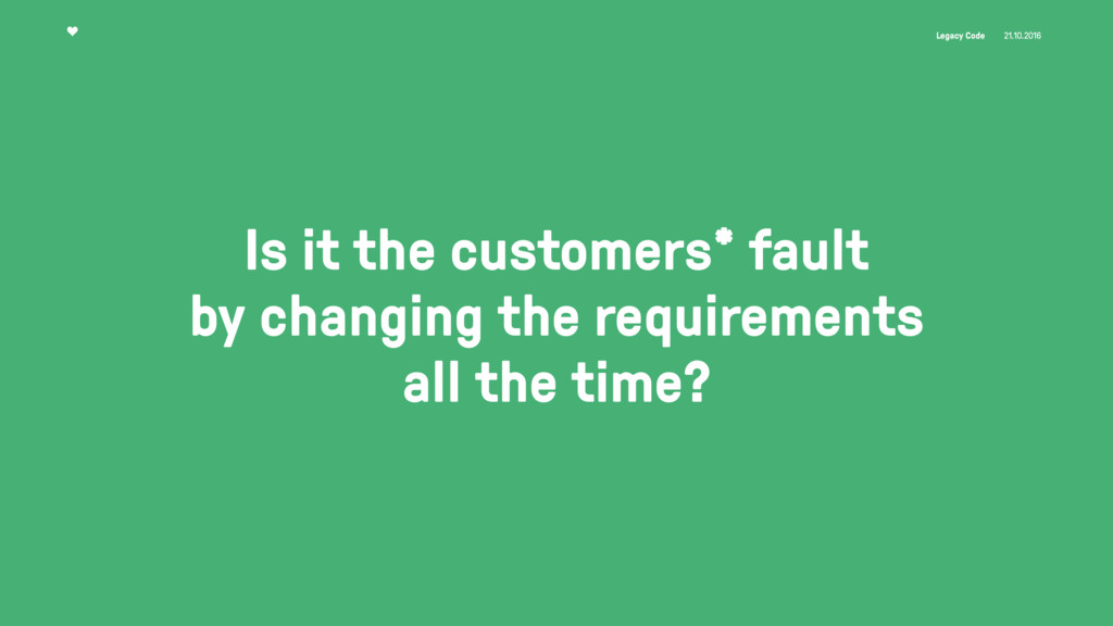 Legacy Code 21.10.2016 Is it the customers* fau...