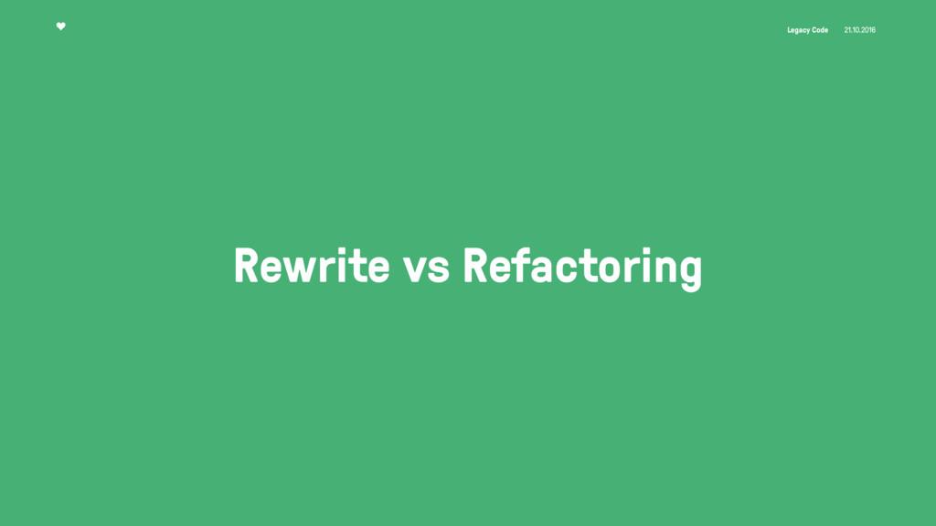 Legacy Code 21.10.2016 Rewrite vs Refactoring