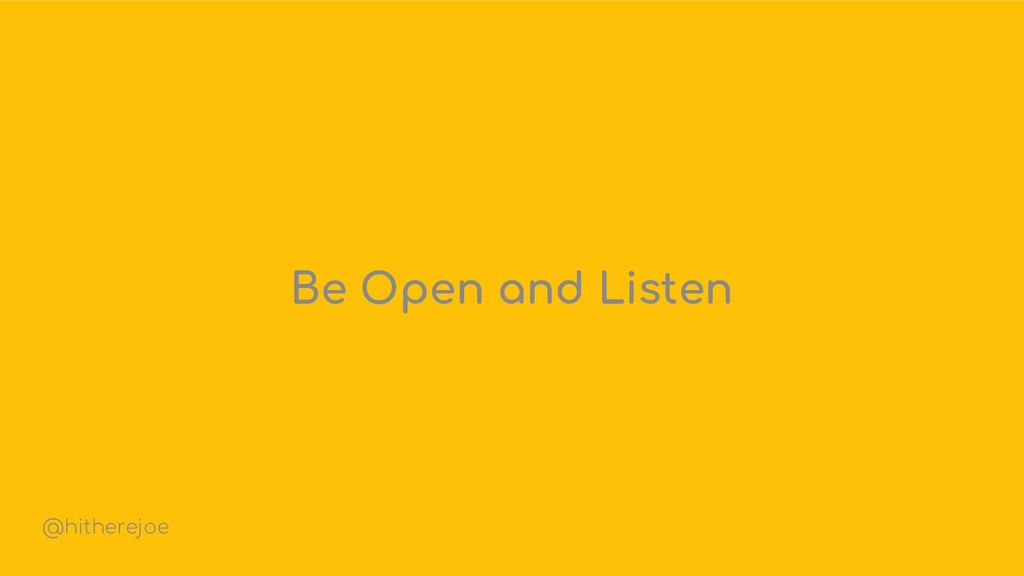 Be Open and Listen @hitherejoe
