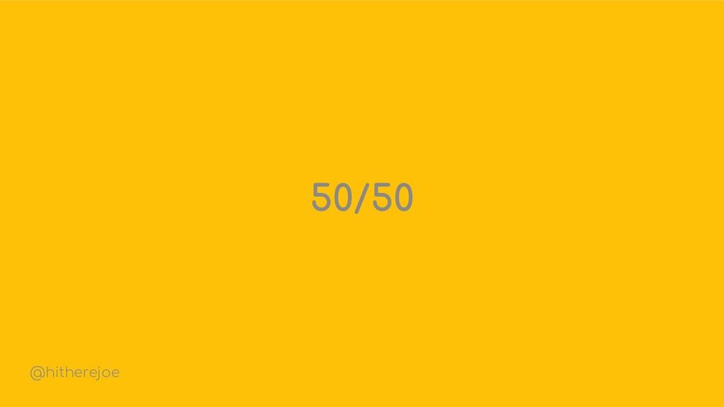 50/50 @hitherejoe