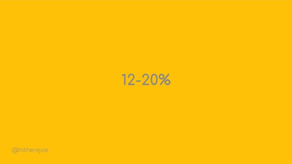 12-20% @hitherejoe