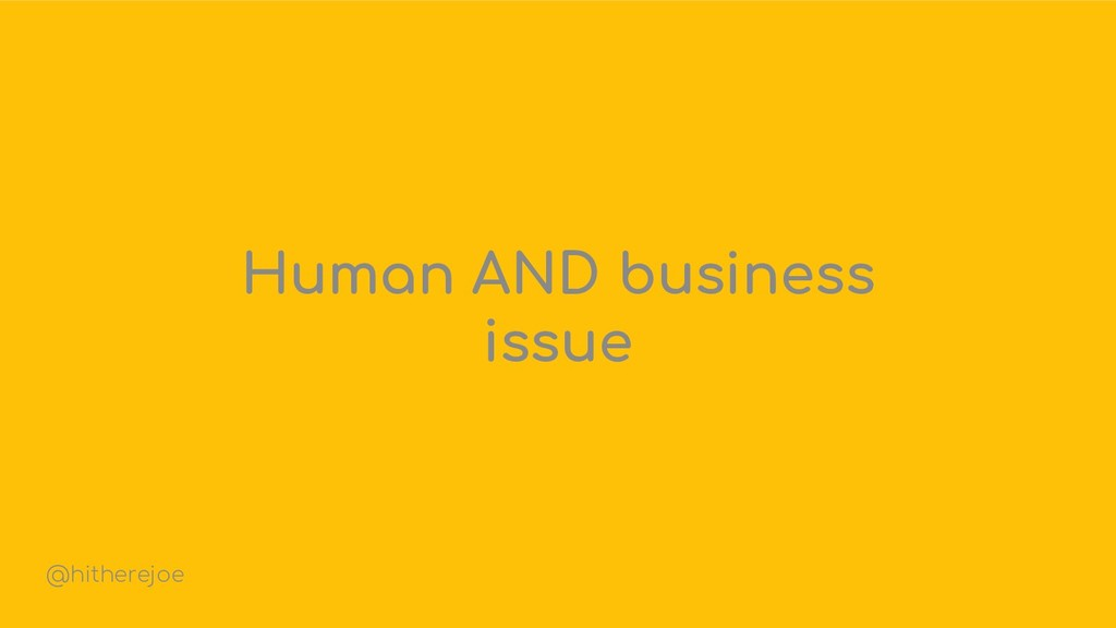 Human AND business issue @hitherejoe
